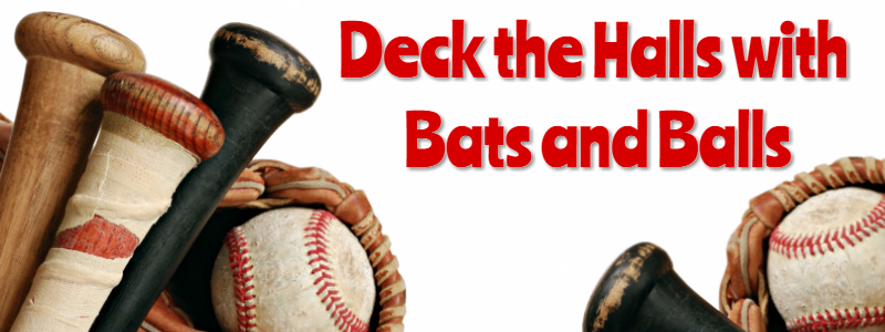 Deck the Halls with Bats and Balls